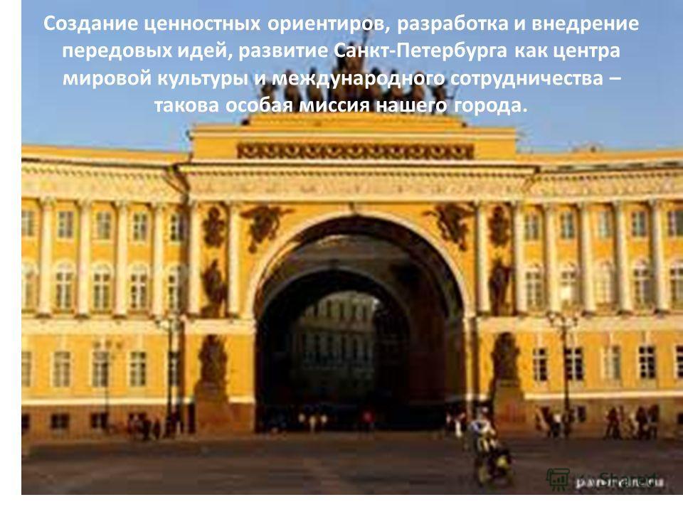 Создание ценностных ориентиров, разработка и внедрение передовых идей, развитие Санкт-Петербурга как центра мировой культуры и международного сотрудничества – такова особая миссия нашего города.