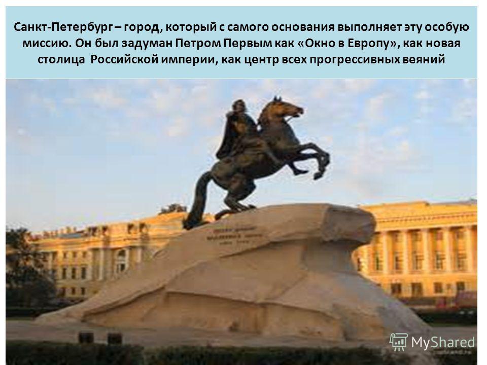 Санкт-Петербург – город, который с самого основания выполняет эту особую миссию. Он был задуман Петром Первым как «Окно в Европу», как новая столица Российской империи, как центр всех прогрессивных веяний