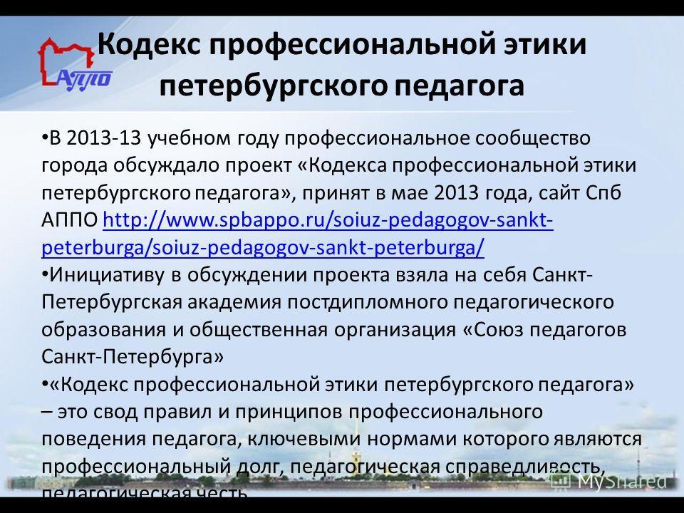 Кодекс профессиональной этики петербургского педагога В 2013-13 учебном году профессиональное сообщество города обсуждало проект «Кодекса профессиональной этики петербургского педагога», принят в мае 2013 года, сайт Спб АППО http://www.spbappo.ru/soi
