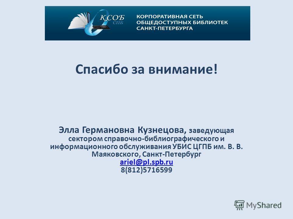 Спасибо за внимание! Элла Германовна Кузнецова, заведующая сектором справочно-библиографического и информационного обслуживания УБИС ЦГПБ им. В. В. Маяковского, Санкт-Петербург ariel@pl.spb.ru 8(812)5716599 ariel@pl.spb.ru
