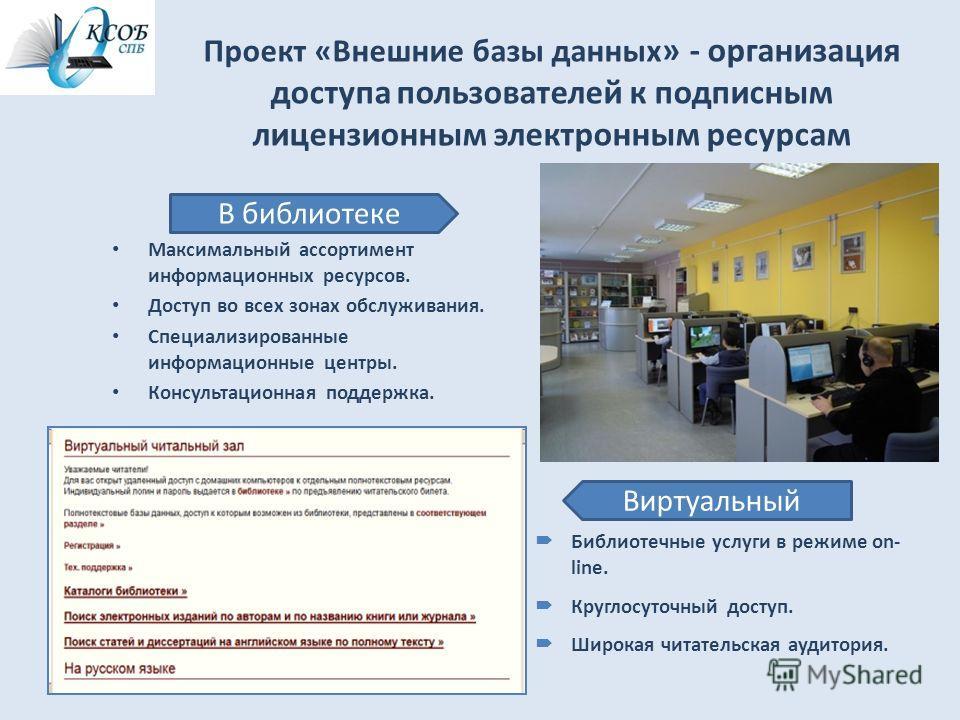 Проект «Внешние базы данных » - организация доступа пользователей к подписным лицензионным электронным ресурсам Максимальный ассортимент информационных ресурсов. Доступ во всех зонах обслуживания. Специализированные информационные центры. Консультаци