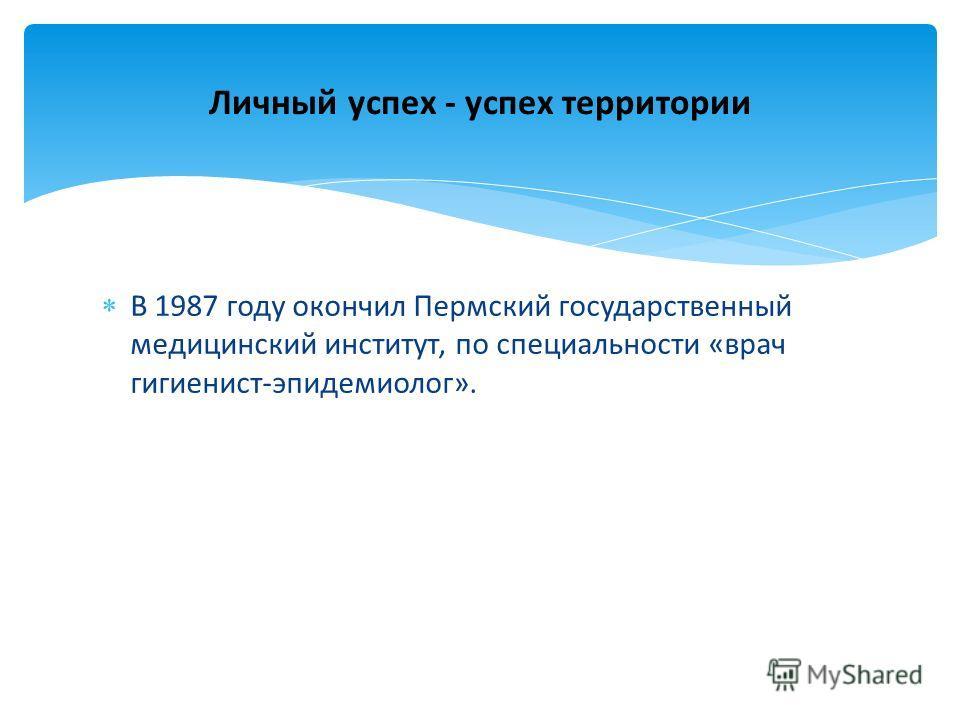 В 1987 году окончил Пермский государственный медицинский институт, по специальности «врач гигиенист-эпидемиолог». Личный успех - успех территории