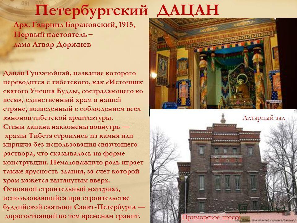 Петербургский ДАЦАН Дацан Гунзэчойнэй, название которого переводится с тибетского, как «Источник святого Учения Будды, сострадающего ко всем», единственный храм в нашей стране, возведенный с соблюдением всех канонов тибетской архитектуры. Стены дацан