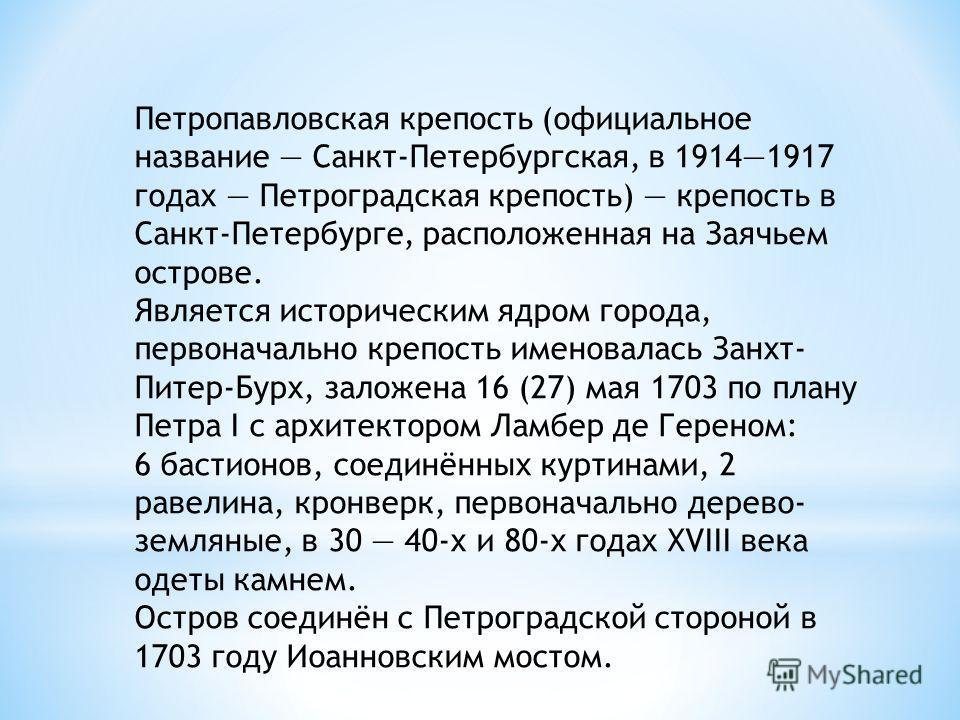 Петропавловская крепость (официальное название Санкт-Петербургская, в 19141917 годах Петроградская крепость) крепость в Санкт-Петербурге, расположенная на Заячьем острове. Является историческим ядром города, первоначально крепость именовалась Занхт-
