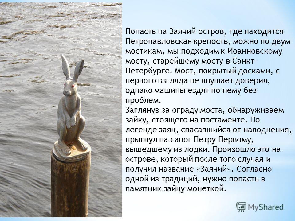 Попасть на Заячий остров, где находится Петропавловская крепость, можно по двум мостикам, мы подходим к Иоанновскому мосту, старейшему мосту в Санкт- Петербурге. Мост, покрытый досками, с первого взгляда не внушает доверия, однако машины ездят по нем