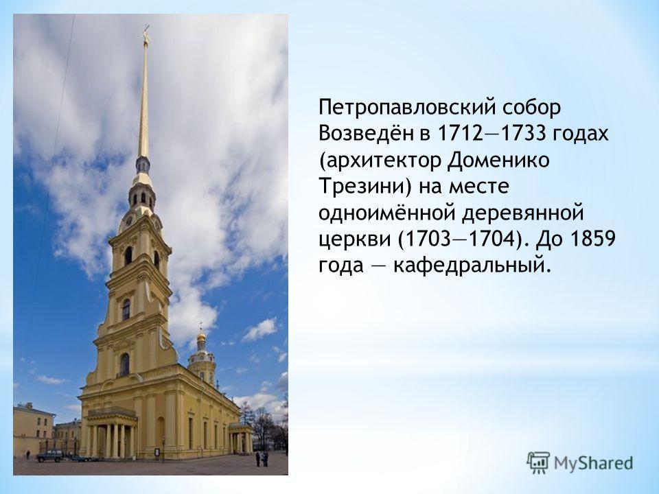 Петропавловский собор Возведён в 17121733 годах (архитектор Доменико Трезини) на месте одноимённой деревянной церкви (17031704). До 1859 года кафедральный.