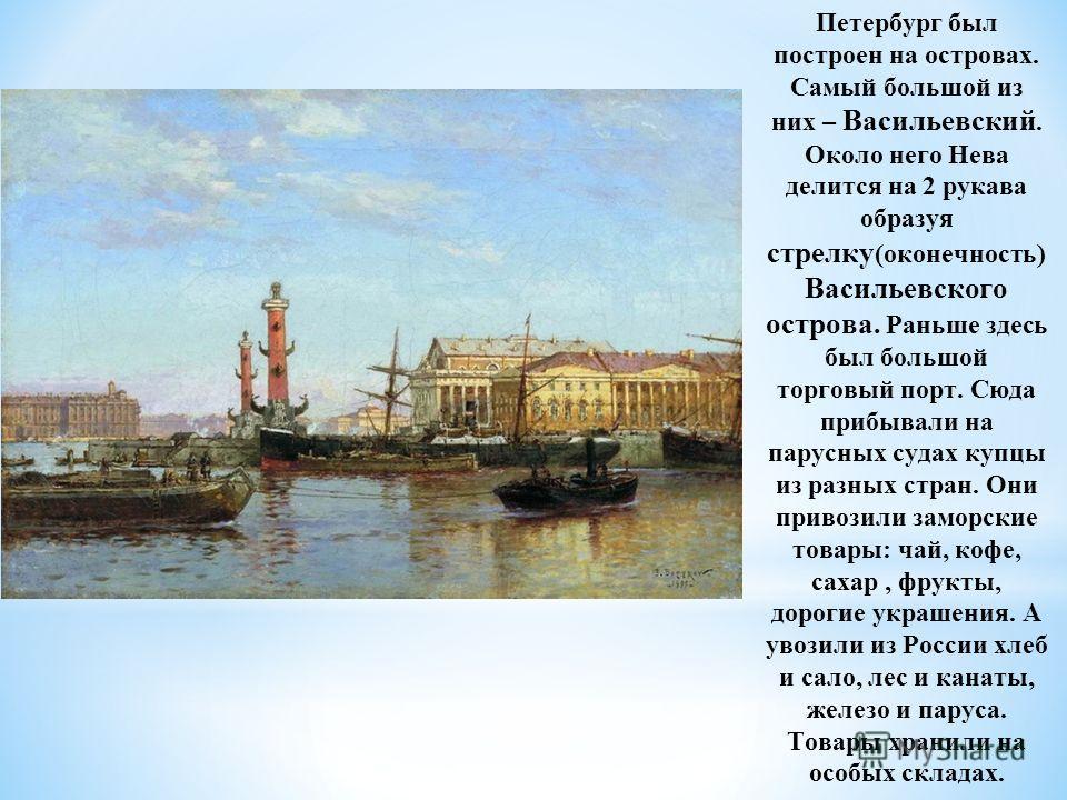 Петербург был построен на островах. Самый большой из них – Васильевский. Около него Нева делится на 2 рукава образуя стрелку (оконечность) Васильевского острова. Раньше здесь был большой торговый порт. Сюда прибывали на парусных судах купцы из разных