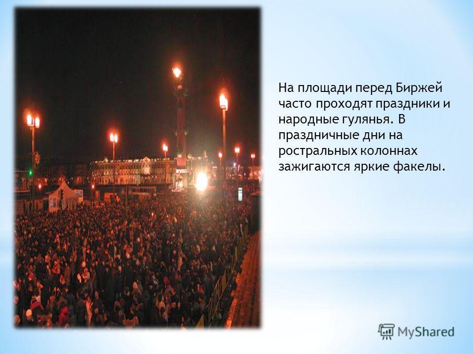 На площади перед Биржей часто проходят праздники и народные гулянья. В праздничные дни на ростральных колоннах зажигаются яркие факелы.