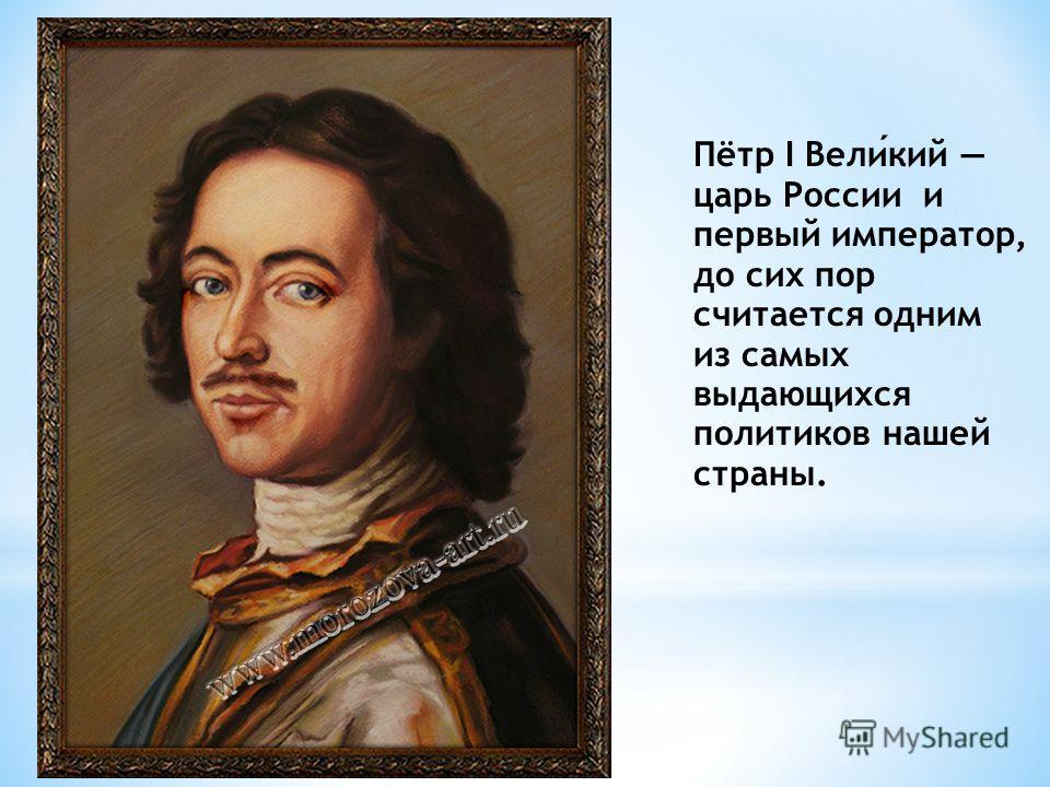 Пётр I Великий царь России и первый император, до сих пор считается одним из самых выдающихся политиков нашей страны.
