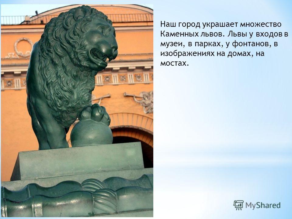 Наш город украшает множество Каменных львов. Львы у входов в музеи, в парках, у фонтанов, в изображениях на домах, на мостах.