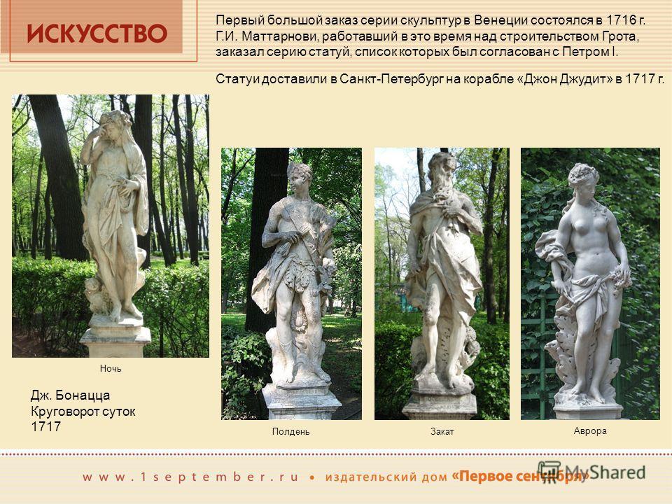 Первый большой заказ серии скульптур в Венеции состоялся в 1716 г. Г.И. Маттарнови, работавший в это время над строительством Грота, заказал серию статуй, список которых был согласован с Петром I. Статуи доставили в Санкт-Петербург на корабле «Джон Д