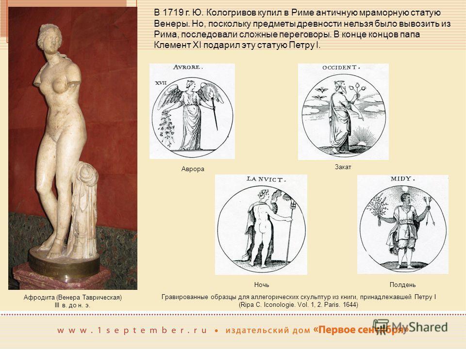 В 1719 г. Ю. Кологривов купил в Риме античную мраморную статую Венеры. Но, поскольку предметы древности нельзя было вывозить из Рима, последовали сложные переговоры. В конце концов папа Клемент XI подарил эту статую Петру I. Афродита (Венера Тавричес
