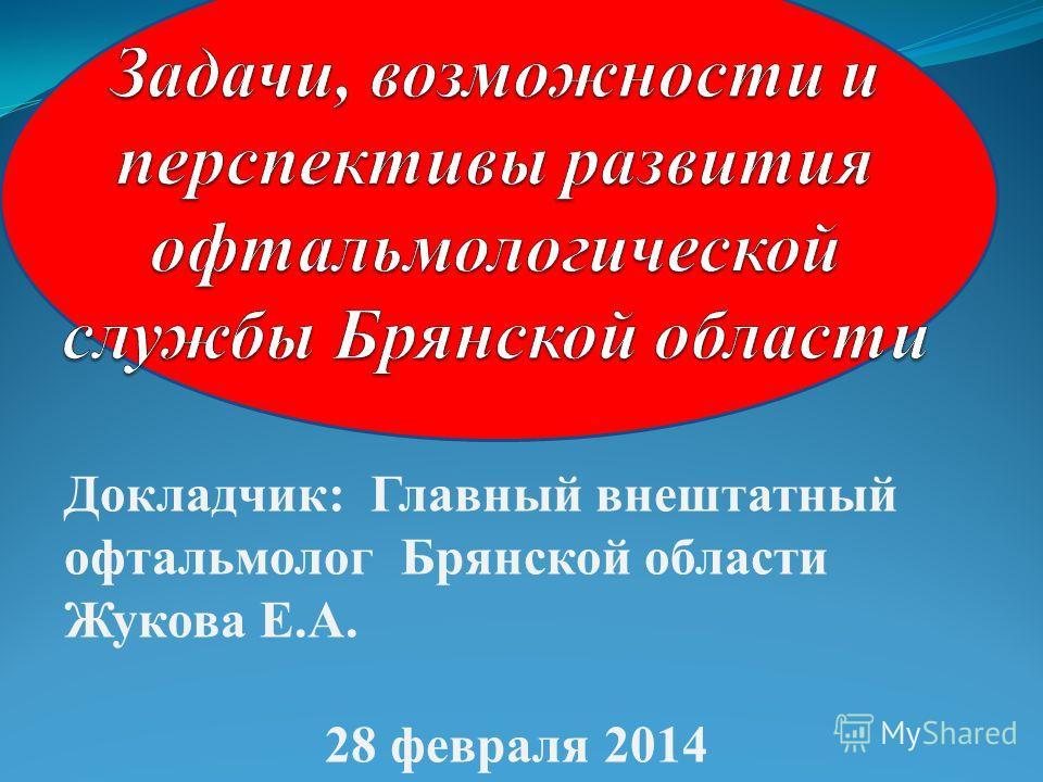 Докладчик: Главный внештатный офтальмолог Брянской области Жукова Е.А. 28 февраля 2014