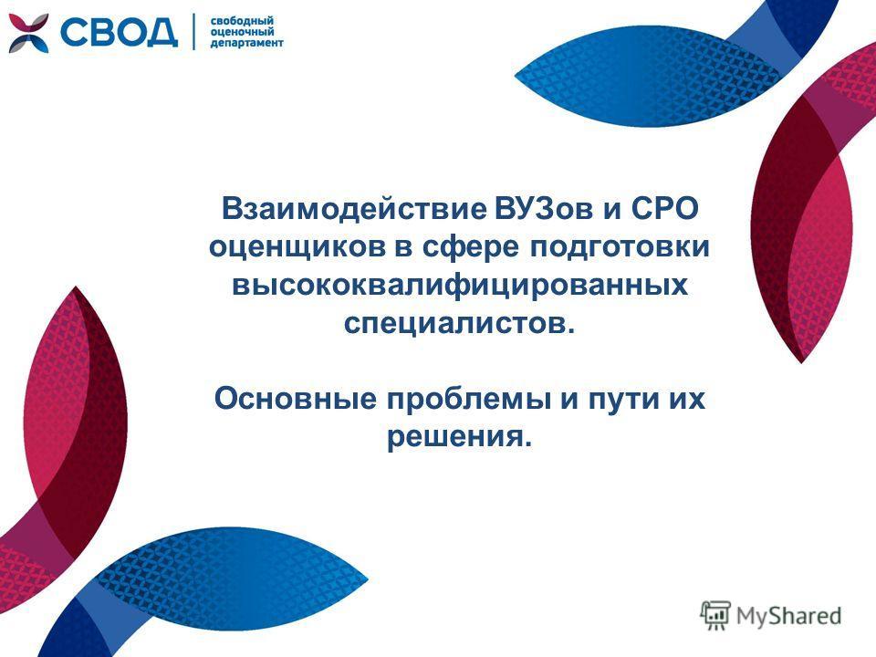 Взаимодействие ВУЗов и СРО оценщиков в сфере подготовки высококвалифицированных специалистов. Основные проблемы и пути их решения.