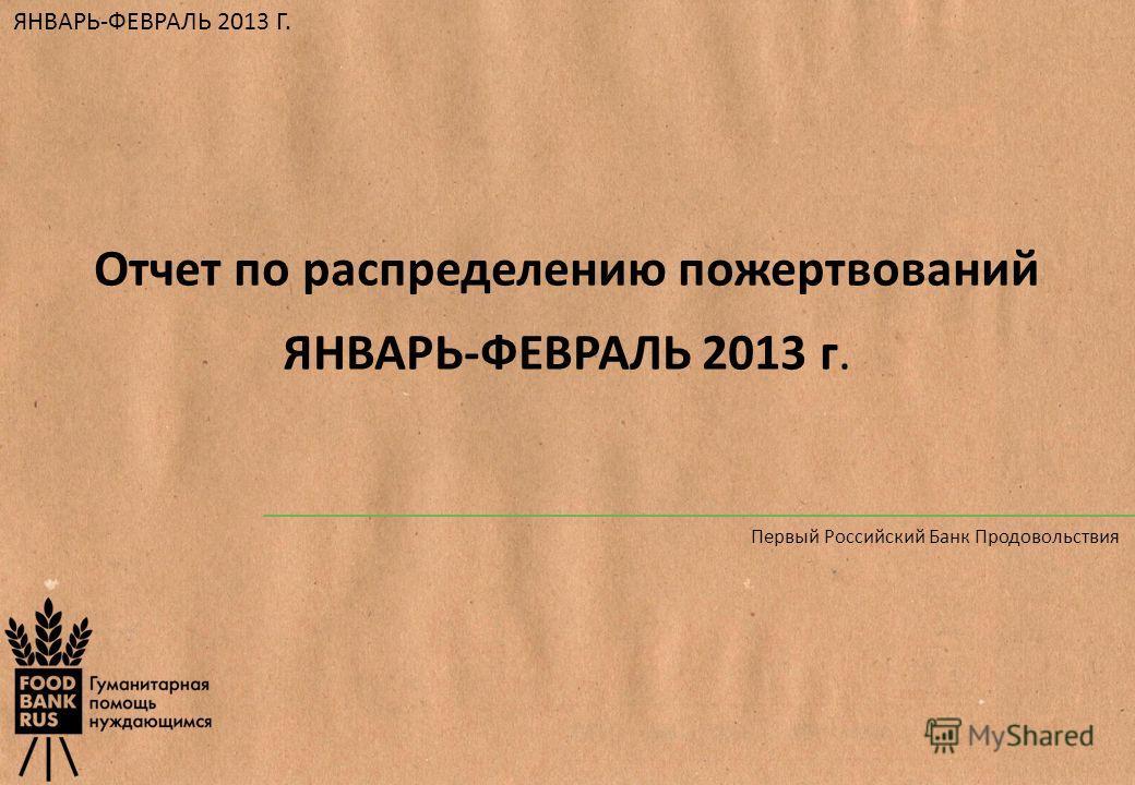 Отчет по распределению пожертвований ЯНВАРЬ-ФЕВРАЛЬ 2013 г. ЯНВАРЬ-ФЕВРАЛЬ 2013 Г. Первый Российский Банк Продовольствия