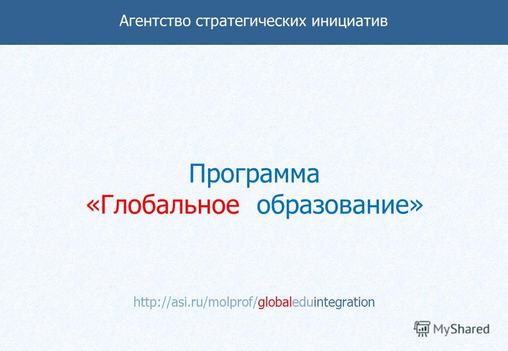 Программа «Глобальное образование» http://asi.ru/molprof/globaleduintegration Агентство стратегических инициатив