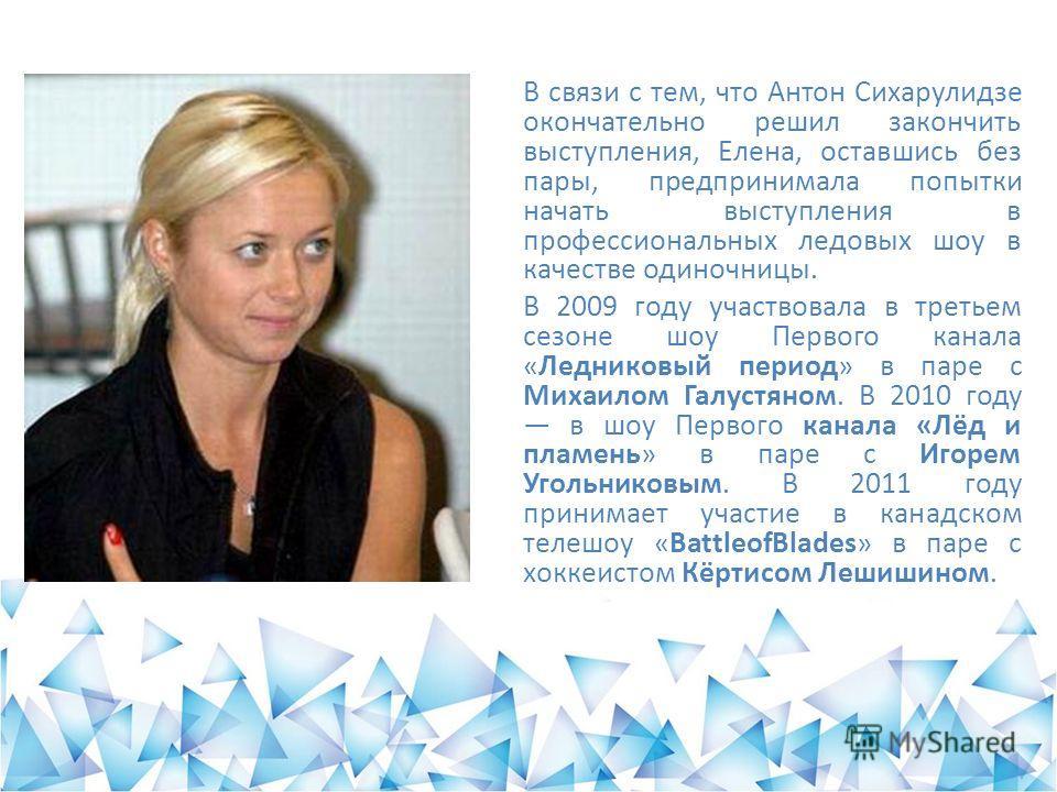 В связи с тем, что Антон Сихарулидзе окончательно решил закончить выступления, Елена, оставшись без пары, предпринимала попытки начать выступления в профессиональных ледовых шоу в качестве одиночницы. В 2009 году участвовала в третьем сезоне шоу Перв