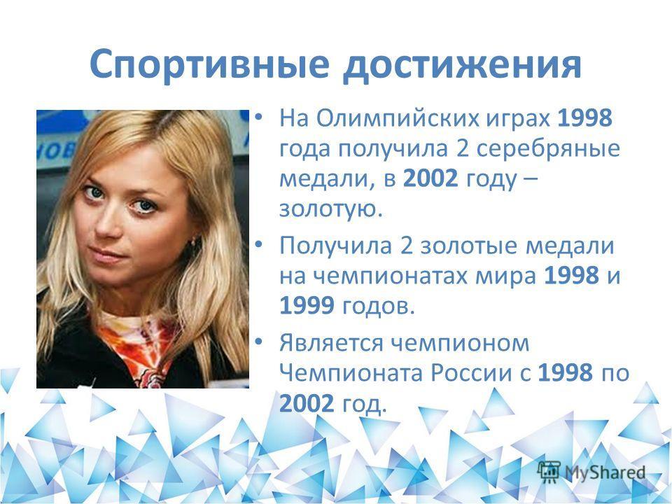 Спортивные достижения На Олимпийских играх 1998 года получила 2 серебряные медали, в 2002 году – золотую. Получила 2 золотые медали на чемпионатах мира 1998 и 1999 годов. Является чемпионом Чемпионата России с 1998 по 2002 год.