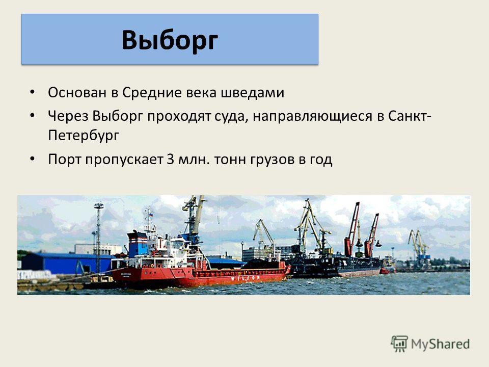Основан в Средние века шведами Через Выборг проходят суда, направляющиеся в Санкт- Петербург Порт пропускает 3 млн. тонн грузов в год Выборг