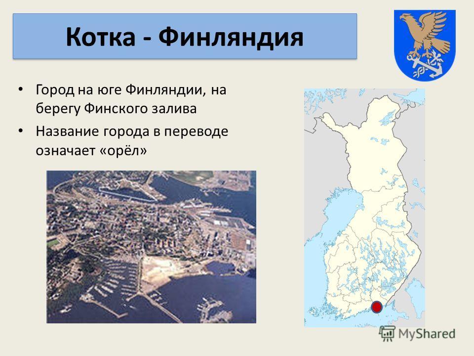 Город на юге Финляндии, на берегу Финского залива Название города в переводе означает «орёл» Котка - Финляндия