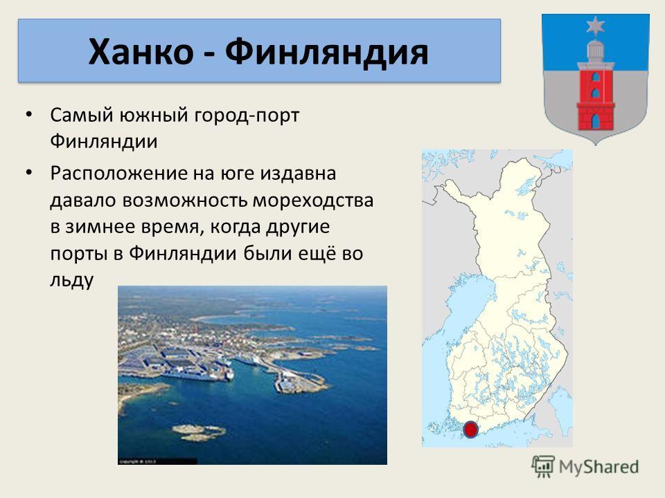 Самый южный город-порт Финляндии Расположение на юге издавна давало возможность мореходства в зимнее время, когда другие порты в Финляндии были ещё во льду Ханко - Финляндия