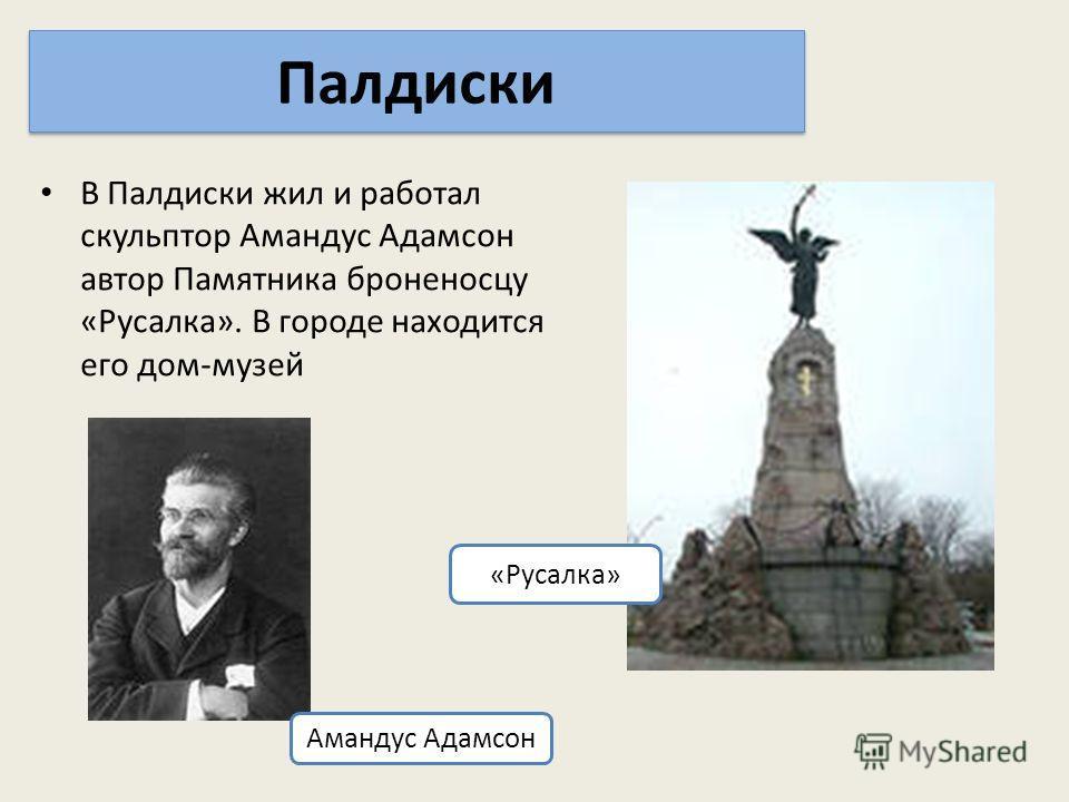 В Палдиски жил и работал скульптор Амандус Адамсон автор Памятника броненосцу «Русалка». В городе находится его дом-музей Палдиски Амандус Адамсон «Русалка»
