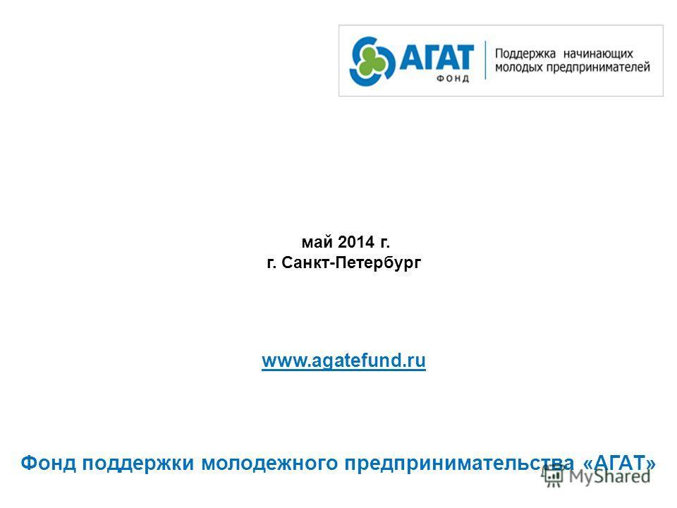 май 2014 г. г. Санкт-Петербург www.agatefund.ru Фонд поддержки молодежного предпринимательства «АГАТ»