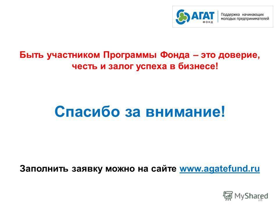 Быть участником Программы Фонда – это доверие, честь и залог успеха в бизнесе! Спасибо за внимание! Заполнить заявку можно на сайте www.agatefund.ru 18