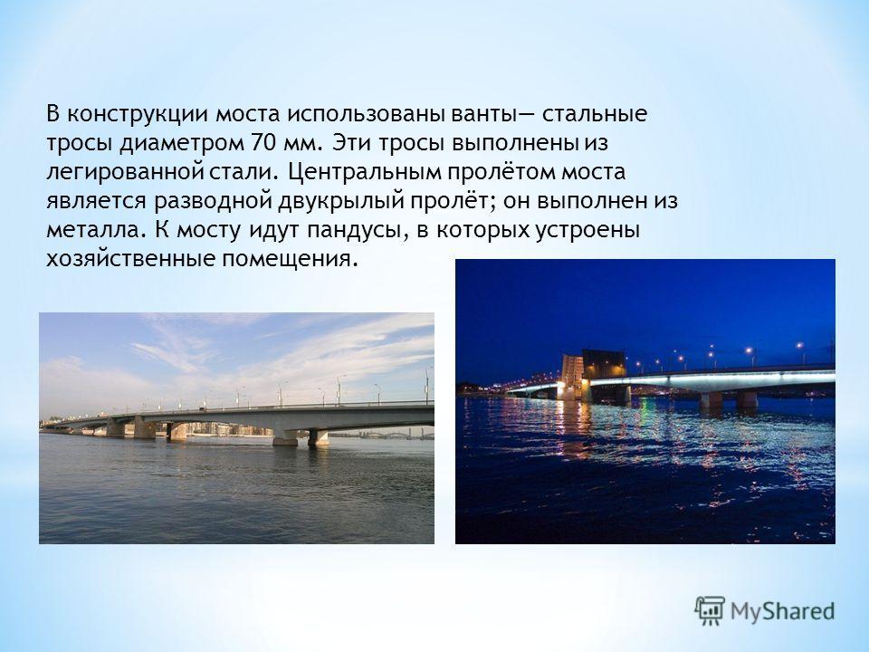 В конструкции моста использованы ванты стальные тросы диаметром 70 мм. Эти тросы выполнены из легированной стали. Центральным пролётом моста является разводной двукрылый пролёт; он выполнен из металла. К мосту идут пандусы, в которых устроены хозяйст