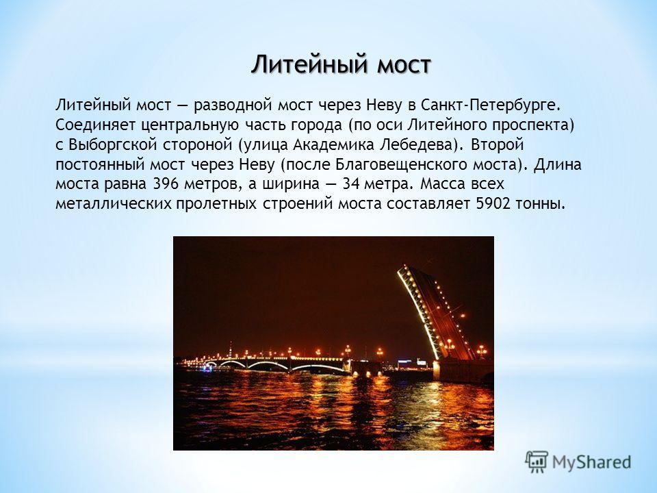 Литейный мост Литейный мост разводной мост через Неву в Санкт-Петербурге. Соединяет центральную часть города (по оси Литейного проспекта) с Выборгской стороной (улица Академика Лебедева). Второй постоянный мост через Неву (после Благовещенского моста