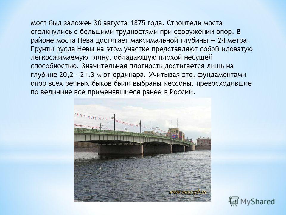 Мост был заложен 30 августа 1875 года. Строители моста столкнулись с большими трудностями при сооружении опор. В районе моста Нева достигает максимальной глубины 24 метра. Грунты русла Невы на этом участке представляют собой иловатую легкосжимаемую г