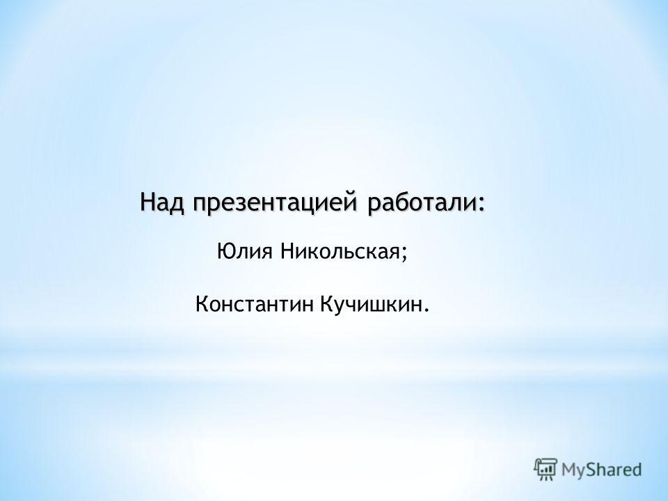 Над презентацией работали: Юлия Никольская; Константин Кучишкин.