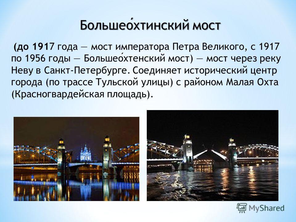 Большеохтинский мост (до 1917 года мост императора Петра Великого, с 1917 по 1956 годы Большеохтенский мост) мост через реку Неву в Санкт-Петербурге. Соединяет исторический центр города (по трассе Тульской улицы) с районом Малая Охта (Красногвардейск
