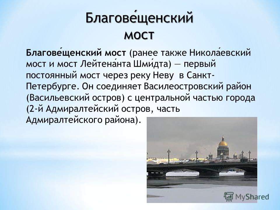 Благовещенский мост (ранее также Николаевский мост и мост Лейтенанта Шмидта) первый постоянный мост через реку Неву в Санкт- Петербурге. Он соединяет Василеостровский район (Васильевский остров) с центральной частью города (2-й Адмиралтейский остров,