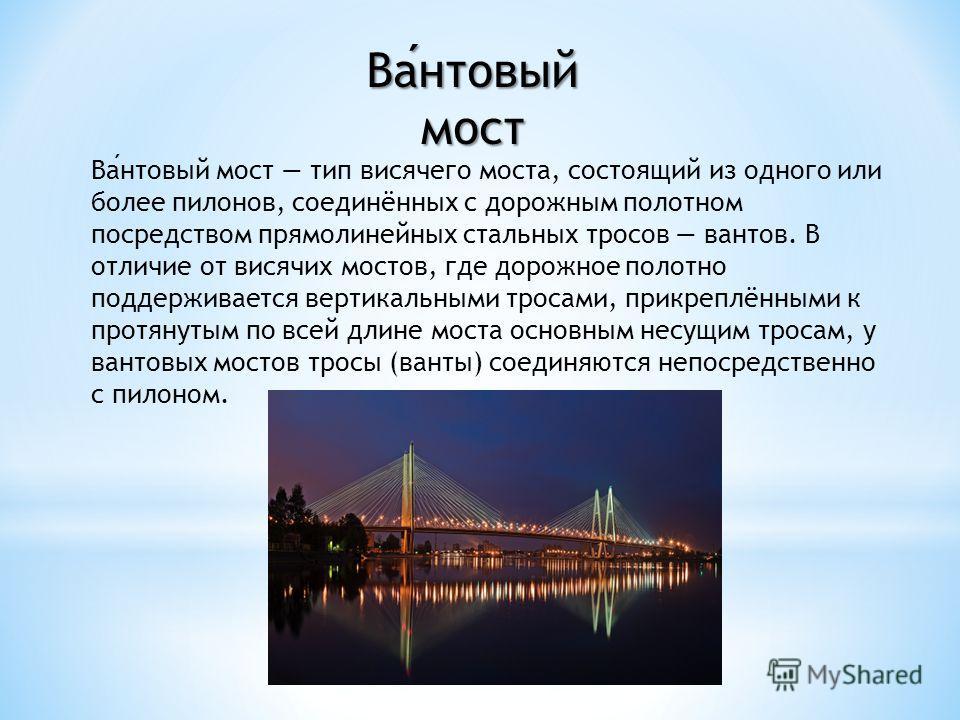 Вантовый мост тип висячего моста, состоящий из одного или более пилонов, соединённых с дорожным полотном посредством прямолинейных стальных тросов вантов. В отличие от висячих мостов, где дорожное полотно поддерживается вертикальными тросами, прикреп
