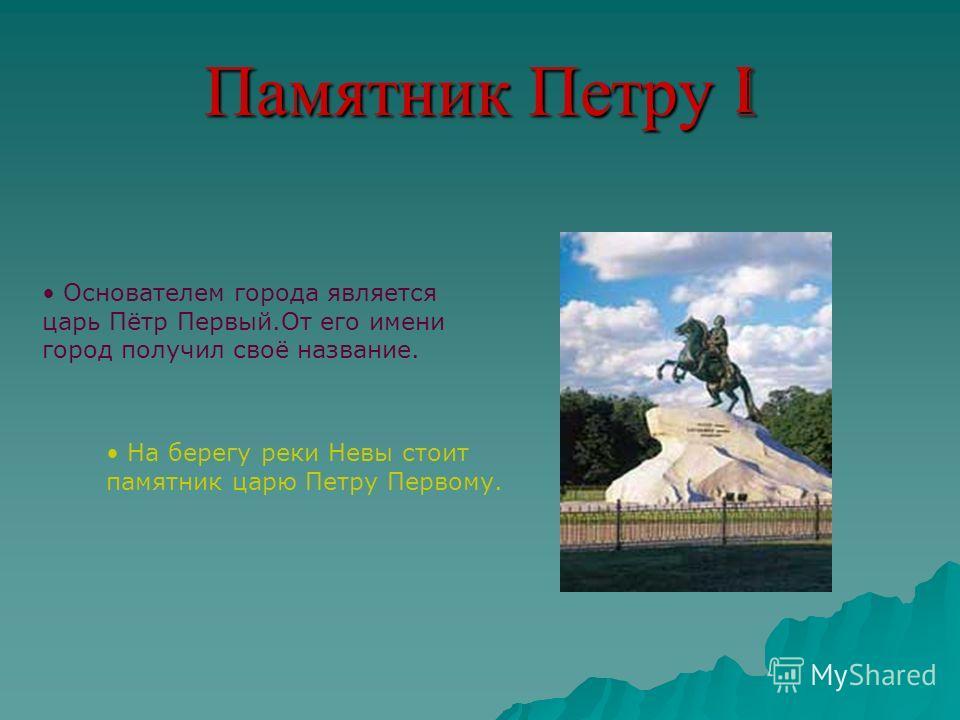 Памятник Петру I Основателем города является царь Пётр Первый.От его имени город получил своё название. На берегу реки Невы стоит памятник царю Петру Первому.