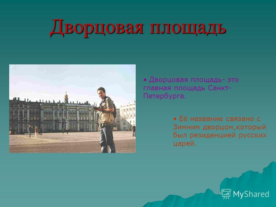 Дворцовая площадь Дворцовая площадь- это главная площадь Санкт- Петербурга. Её название связано с Зимним дворцом,который был резиденцией русских царей.