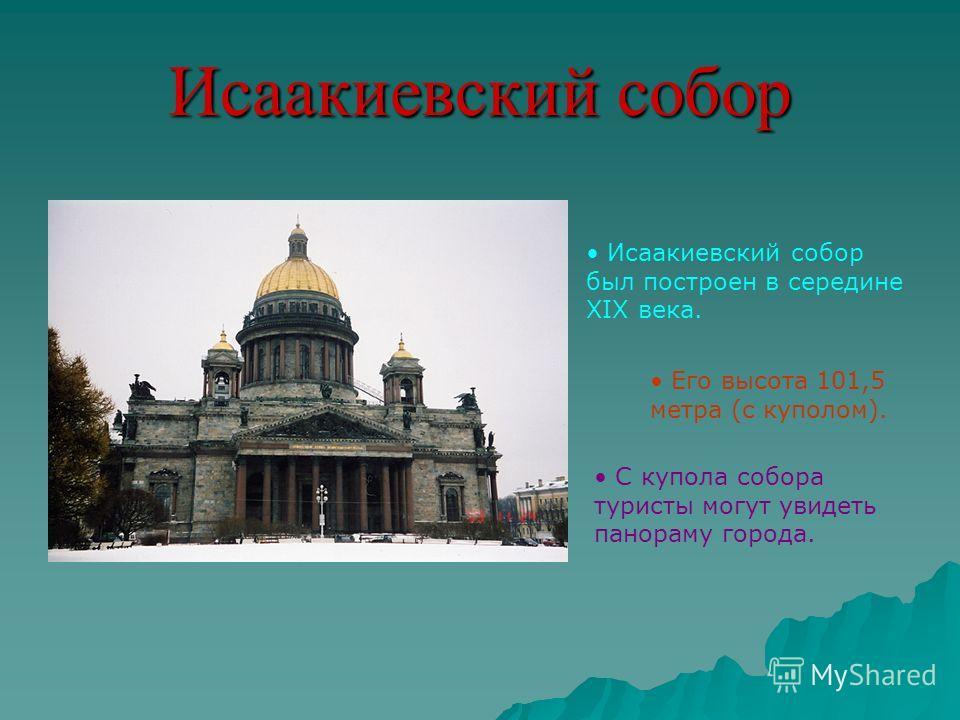 Исаакиевский собор Исаакиевский собор был построен в середине XIX века. Его высота 101,5 метра (с куполом). С купола собора туристы могут увидеть панораму города.