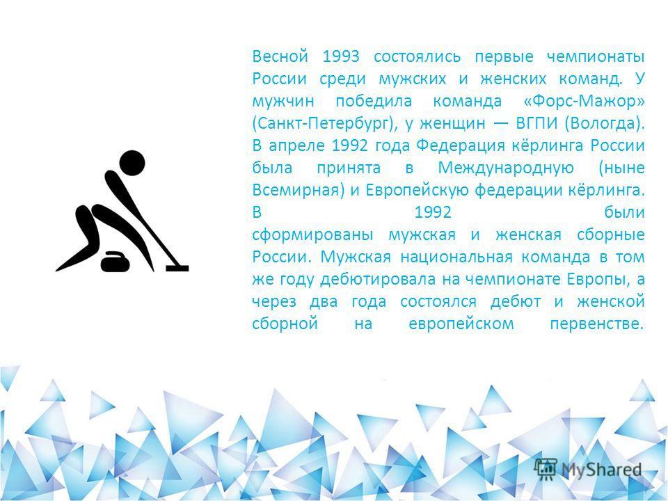 Весной 1993 состоялись первые чемпионаты России среди мужских и женских команд. У мужчин победила команда «Форс-Мажор» (Санкт-Петербург), у женщин ВГПИ (Вологда). В апреле 1992 года Федерация кёрлинга России была принята в Международную (ныне Всемирн