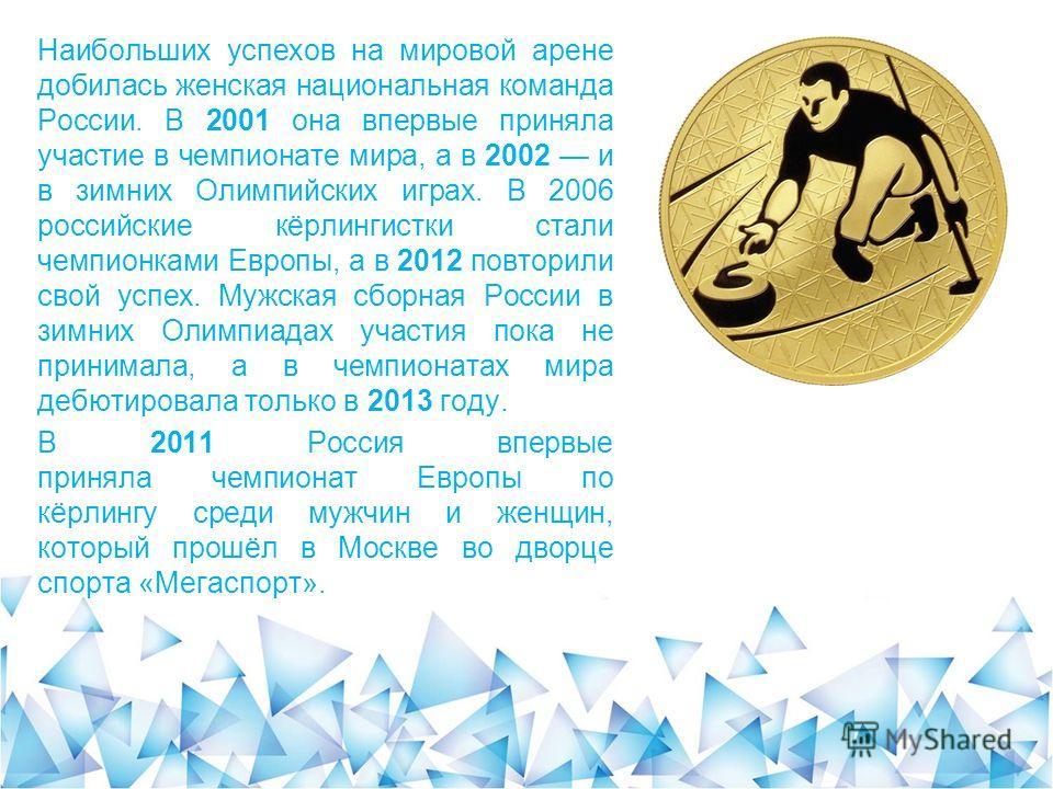 Наибольших успехов на мировой арене добилась женская национальная команда России. В 2001 она впервые приняла участие в чемпионате мира, а в 2002 и в зимних Олимпийских играх. В 2006 российские кёрлингистки стали чемпионками Европы, а в 2012 повторили