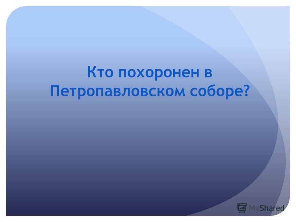 Кто похоронен в Петропавловском соборе?