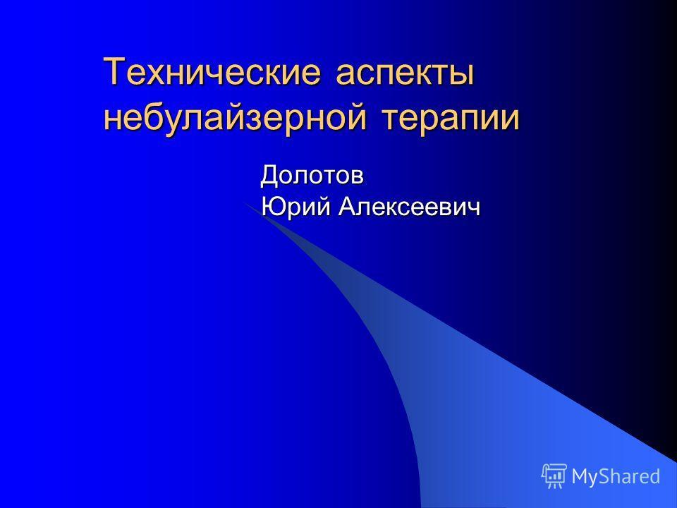 Технические аспекты небулайзерной терапии Долотов Юрий Алексеевич