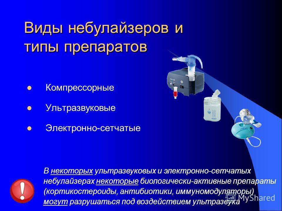 Виды небулайзеров и типы препаратов Компрессорные Ультразвуковые Электронно-сетчатые В некоторых ультразвуковых и электронно-сетчатых небулайзерах некоторые биологически-активные препараты (кортикостероиды, антибиотики, иммуномодуляторы) могут разруш