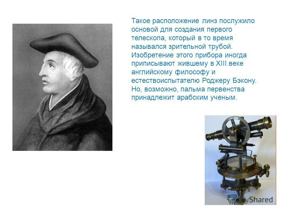 Такое расположение линз послужило основой для создания первого телескопа, который в то время назывался зрительной трубой. Изобретение этого прибора иногда приписывают жившему в XIII веке английскому философу и естествоиспытателю Роджеру Бэкону. Но, в