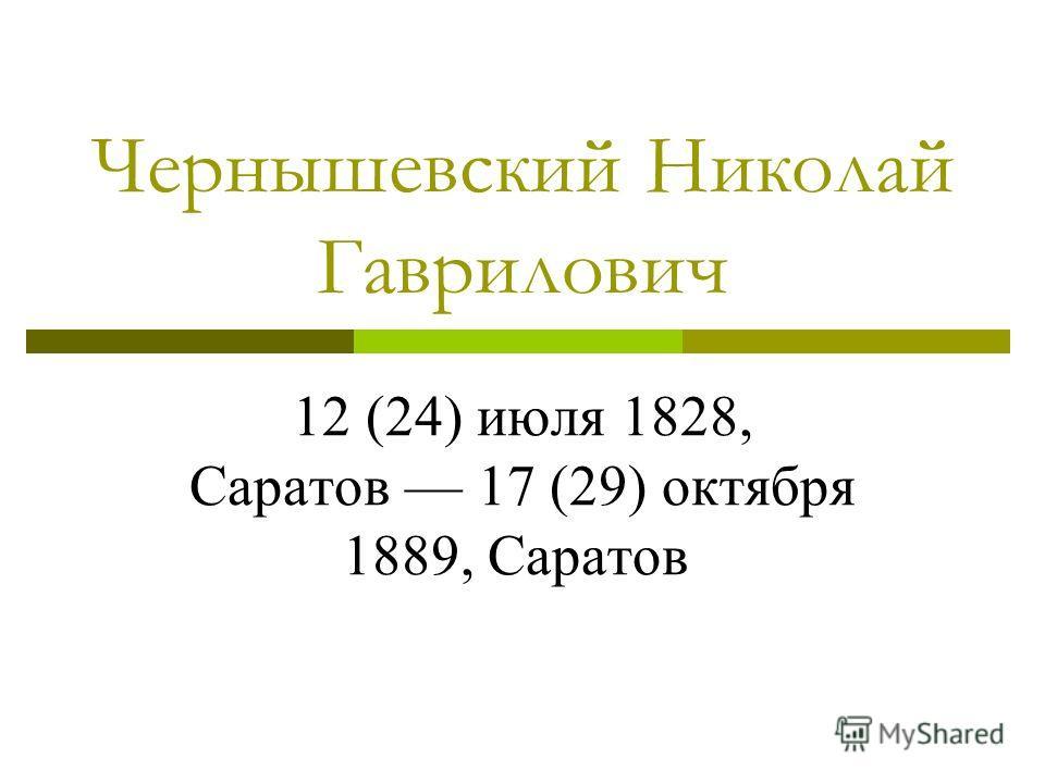 Чернышевский Николай Гаврилович 12 (24) июля 1828, Саратов 17 (29) октября 1889, Саратов