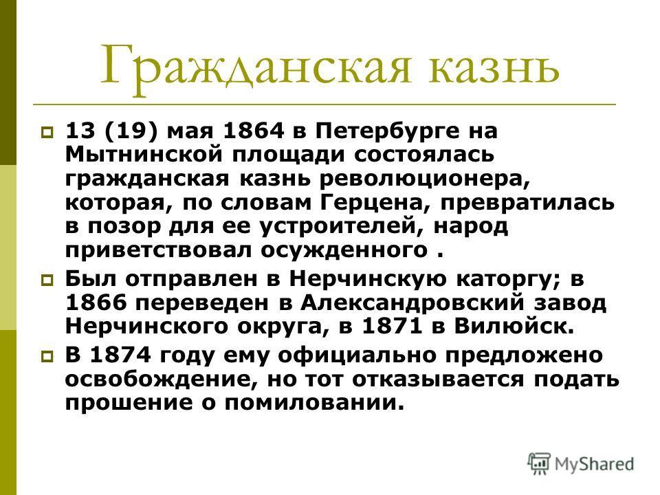 Гражданская казнь 13 (19) мая 1864 в Петербурге на Мытнинской площади состоялась гражданская казнь революционера, которая, по словам Герцена, превратилась в позор для ее устроителей, народ приветствовал осужденного. Был отправлен в Нерчинскую каторгу