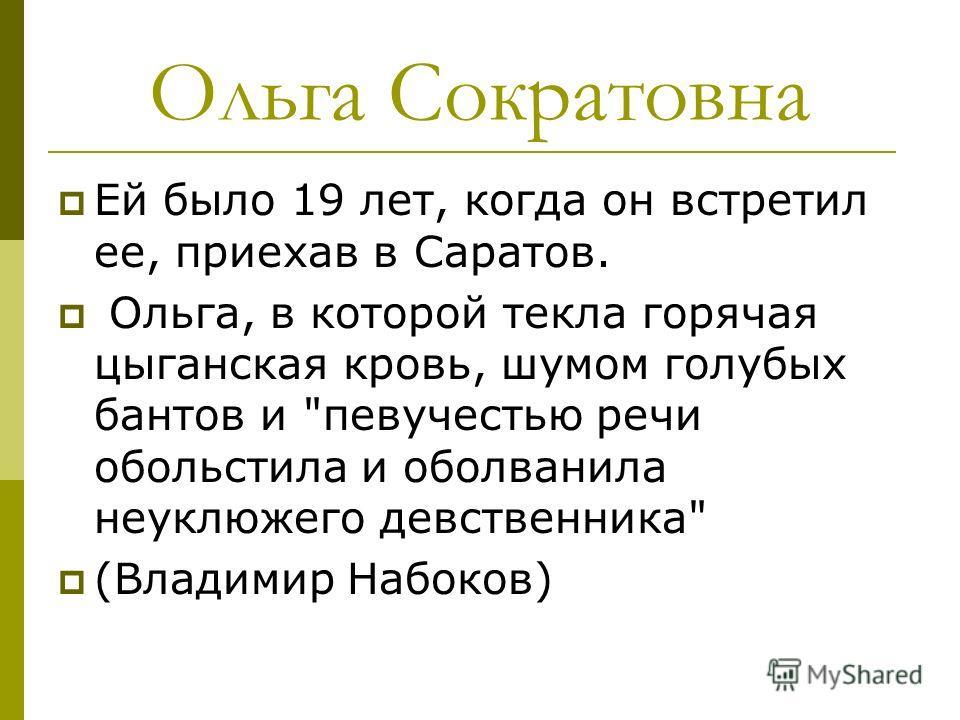 Ольга Сократовна Ей было 19 лет, когда он встретил ее, приехав в Саратов. Ольга, в которой текла горячая цыганская кровь, шумом голубых бантов и певучестью речи обольстила и оболванила неуклюжего девственника (Владимир Набоков)