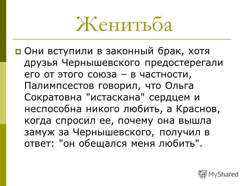 Женитьба Они вступили в законный брак, хотя друзья Чернышевского предостерегали его от этого союза – в частности, Палимпсестов говорил, что Ольга Сократовна