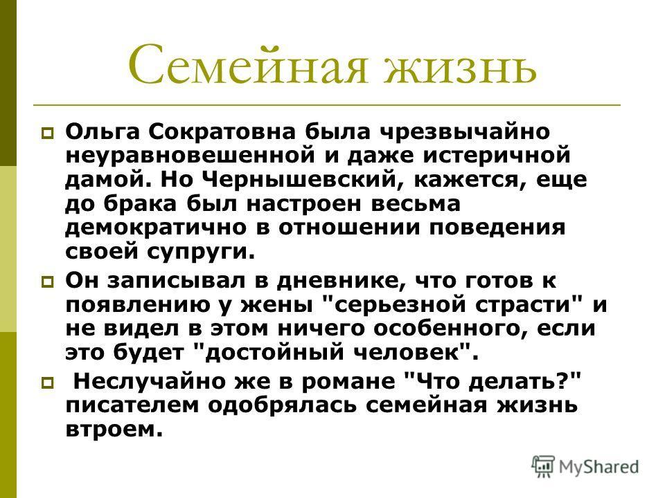 Семейная жизнь Ольга Сократовна была чрезвычайно неуравновешенной и даже истеричной дамой. Но Чернышевский, кажется, еще до брака был настроен весьма демократично в отношении поведения своей супруги. Он записывал в дневнике, что готов к появлению у ж