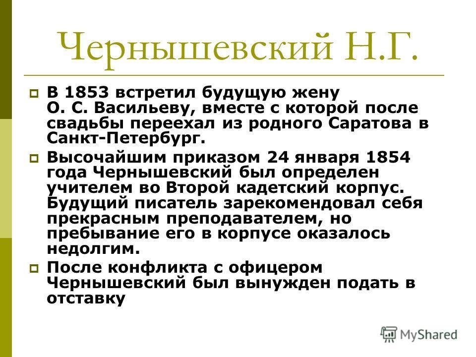 В 1853 встретил будущую жену О. С. Васильеву, вместе с которой после свадьбы переехал из родного Саратова в Санкт-Петербург. Высочайшим приказом 24 января 1854 года Чернышевский был определен учителем во Второй кадетский корпус. Будущий писатель заре